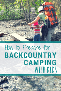 Women with large backpack helps a toddler cross a small stream. Text reads: how to prepare for backcountry camping with kids